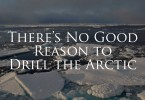 There's No Good Reason to Drill The Arctic